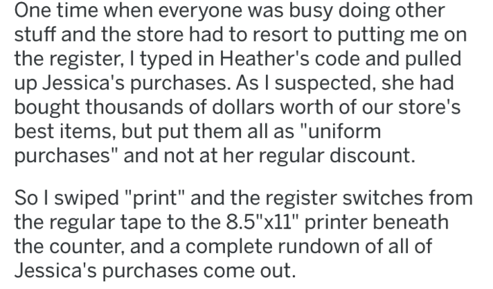 "revenge - Text - One time when everyone was busy doing other stuff and the store had to resort to putting me the register, I typed in Heather's code and pulled up Jessica's purchases. As I suspected, she had bought thousands of dollars worth of our store's best items, but put them all as ""uniform purchases"" and not at her regular discount"