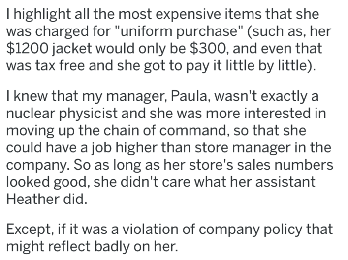 "revenge - Text - I highlight all the most expensive items that she was charged for ""uniform purchase"" (such as, her $1200 jacket would only be $300, and even that tax free and she got to pay it little by little). I knew that my manager, Paula, wasn't exactly nuclear physicist and she was more interested in moving up the chain of command, so that she could have a job higher than store manager in the company"
