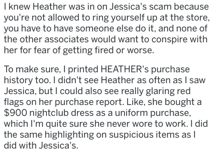 revenge - Text - I knew Heather was in on Jessica's scam because you're not allowed to ring yourself up at the store you have to have someone else do it, and none of the other associates would want to conspire with her for fear of getting fired or To make sure, I printed HEATHER's purchase history too. I didn't see Heather as often as I saw Jessica, but I could also see really glaring red flags on her purchase report