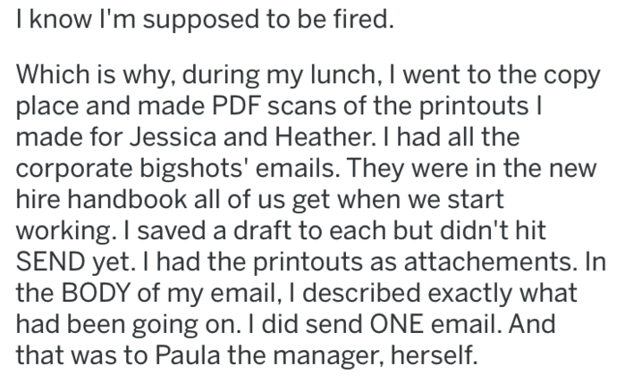 revenge - Text - I know I'm supposed to be fired. Which is why, during my lunch, I went to the copy place and made PDF scans of the printouts I made for Jessica and Heather. I had all the corporate bigshots' emails. They were in the new hire handbook all of us get when we start working