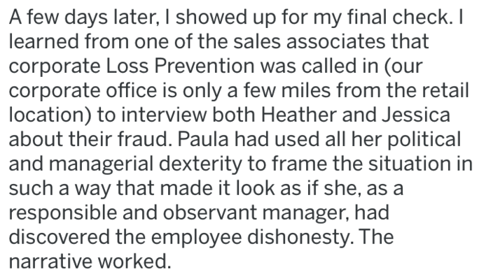revenge - Text - A few days later, I showed up for my final check. I learned from one of the sales associates that corporate Loss Prevention was called in (our corporate office is only a few miles from the retail location) to interview both Heather and Jessica about their fraud