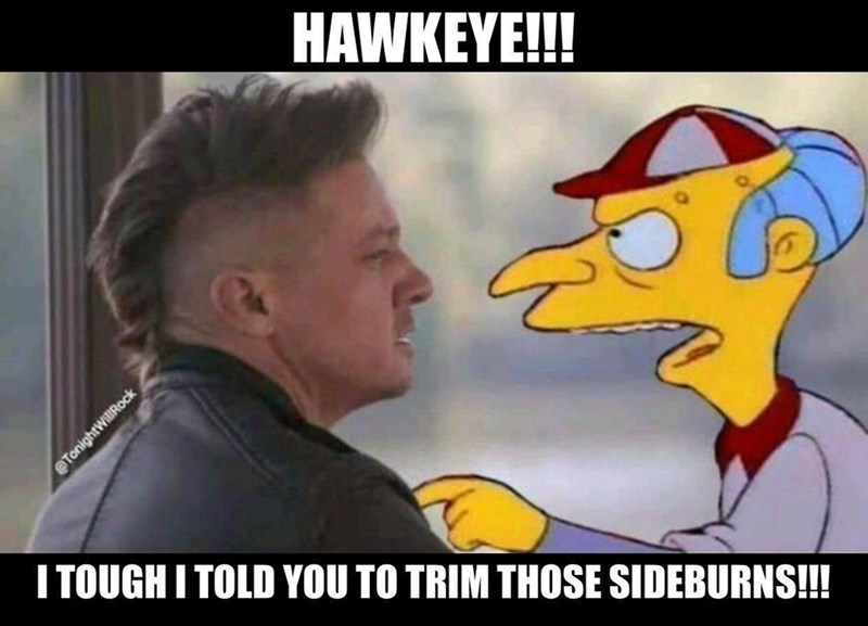 Meme - Cartoon - HAWKEYE!! ITOUGHITOLD YOU TO TRIM THOSE SIDEBURNS!! @TonightWillRock