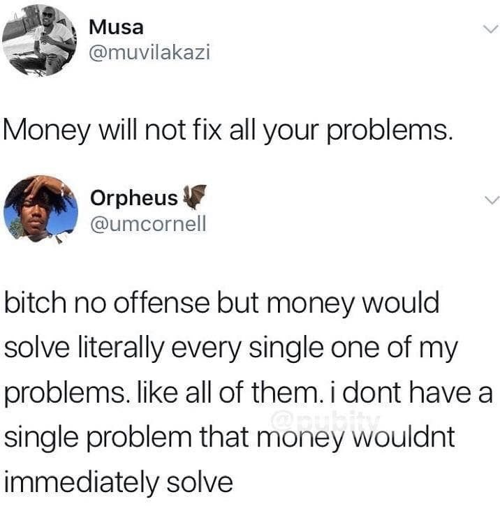 Meme - Text - Musa @muvilakazi Money will not fix all your problems. Orpheus @umcornell bitch no offense but money would solve literally every single one of my problems. like all of them.i dont have a single problem that money wouldnt immediately solve