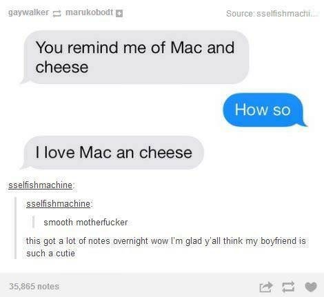 Meme - Text - gaywalker marukobodt Source: sselfishmachi.. You remind me of Mac and cheese How so I love Mac an cheese sselfishmachine sselfishmachine smooth motherfucker this got a lot of notes overnight wow I'm glad y'all think my boyfriend is such a cutie 35,865 notes