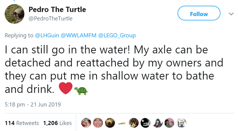 Text - Pedro The Turtle Follow @PedroTheTurtle Replying to @LHGuin @WWLAMFM @LEGO_Group I can still go in the water! My axle can be detached and reattached by my owners and they can put me in shallow water to bathe and drink. 5:18 pm 21 Jun 2019 114 Retweets 1,206 Likes JB