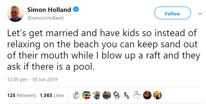 Text - Simon Holland Follow @simoncholland Let's get married and have kids so instead of relaxing on the beach you can keep sand out of their mouth while I blow up a raft and they ask if there is a pool. 12:05 pm 18 Jun 2019 125 Retweets 1,363 Likes