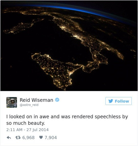 Earth - Reid Wiseman Follow @astro_reid I looked on in awe and was rendered speechless by so much beauty. 2:11 AM 27 Jul 2014 6,968 7,904