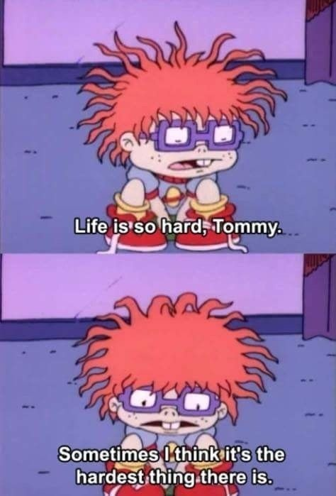 rugrats meme - Cartoon - Life is so hard, Tommy Sometimes I think it's the hardest thing.there is.