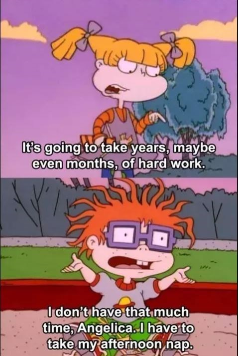 rugrats meme - Cartoon - It's going to take years, maybe even months, of hard work. V Idon't have thatmuch time, Angelica. have to take my afternoon nap.
