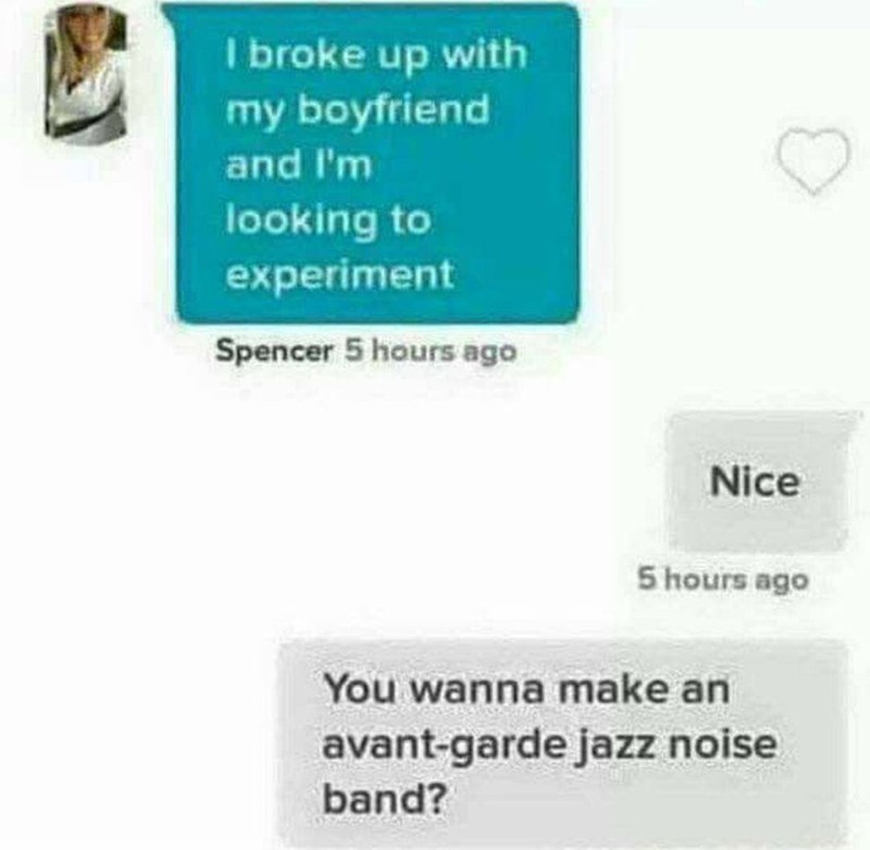 funny pic - Text - I broke up with my boyfriend and I'm looking to experiment Spencer 5 hours ago Nice 5 hours ago You wanna make an avant-garde jazz noise band?
