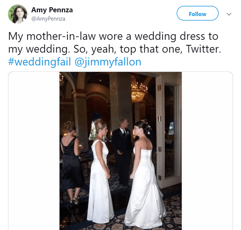 Photograph - Amy Pennza Follow @AmyPennza My mother-in-law wore a wedding dress to my wedding. So, yeah, top that one, Twitter. #weddingfail @jimmyfallon