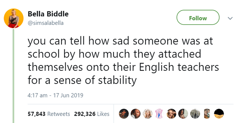 Text - Bella Biddle Follow @simsalabella you can tell how sad someone was at school by how much they attached themselves onto their English teachers for a sense of stability 4:17 am 17 Jun 2019 57,843 Retweets 292,326 Likes
