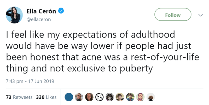 Text - Ella Cerón Follow @ellaceron I feel like my expectations of adulthood would have be way lower if people had just been honest that acne was a rest-of-your-life thing and not exclusive to puberty 7:43 pm 17 Jun 2019 73 Retweets 338 Likes