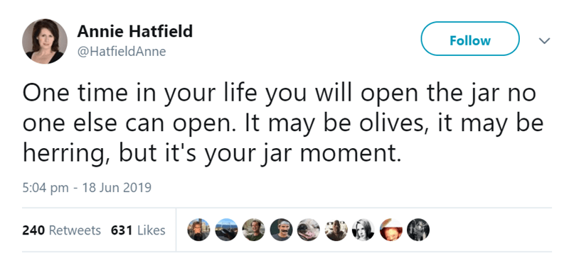 Text - Annie Hatfield Follow @HatfieldAnne One time in your life you will open the jar no one else can open. It may be olives, it may be herring, but it's your jar moment. 5:04 pm 18 Jun 2019 240 Retweets 631 Likes G