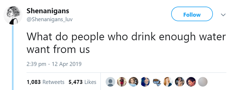 Text - Shenanigans @Shenanigans_luv Follow What do people who drink enough water want from us 2:39 pm 12 Apr 2019 1,083 Retweets 5,473 Likes