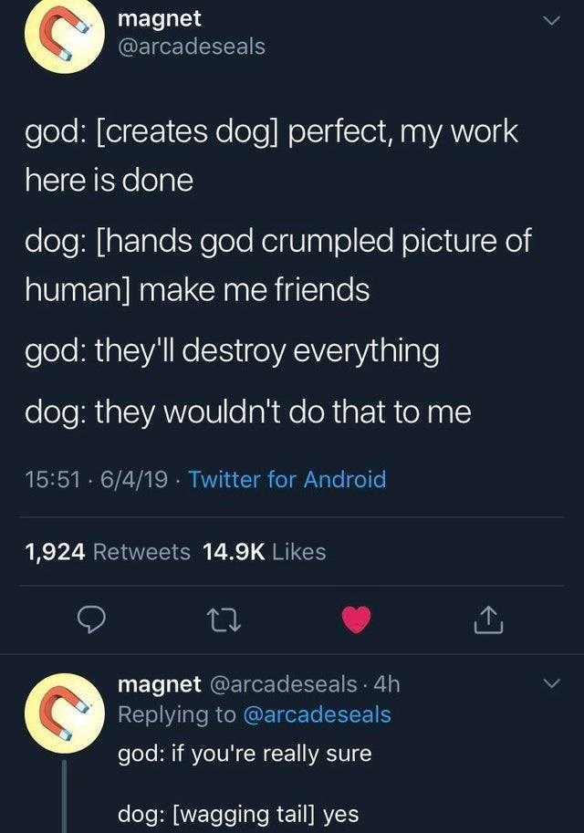 wholesome meme - Text - magnet @arcadeseals god: [creates dog] perfect, my work here is done dog: [hands god crumpled picture of human] make me friends god: they'll destroy everything dog: they wouldn't do that to me 15:51 6/4/19 Twitter for Android 1,924 Retweets 14.9K Likes magnet @arcadeseals 4h Replying to @arcadeseals god: if you're really sure dog: [wagging tail]