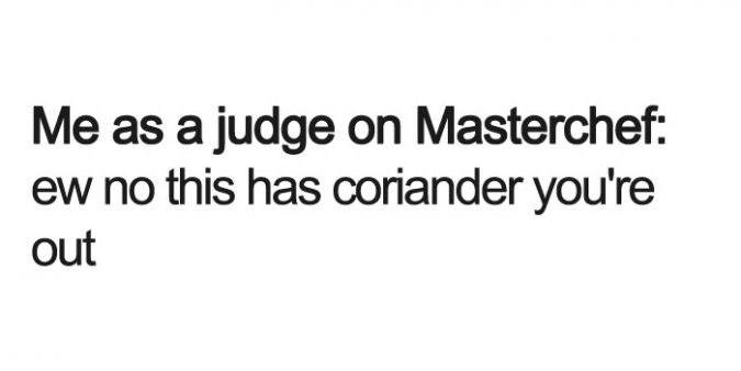 Text - Me as a judge on Masterchef: ew no this has coriander you're out
