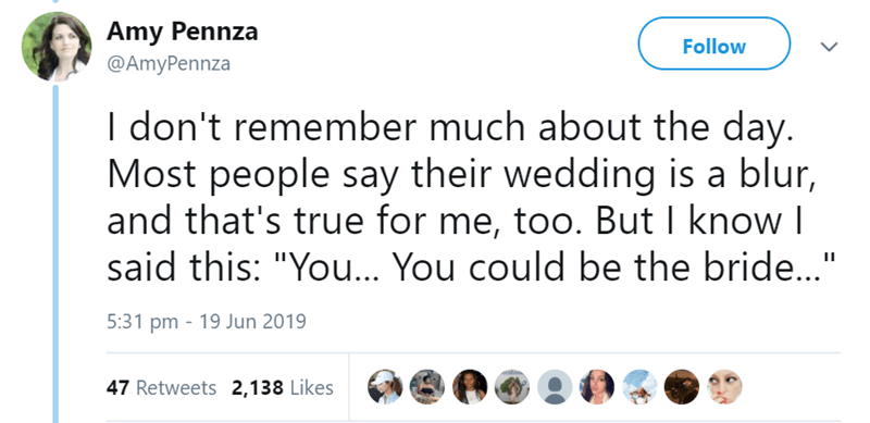"""Text - Amy Pennza Follow @AmyPennza I don't remember much about the day. Most people say their wedding is a blur, and that's true for me, too. But I know I said this: """"You.. You could be the bride..."""" 5:31 pm 19 Jun 2019 47 Retweets 2,138 Likes"""