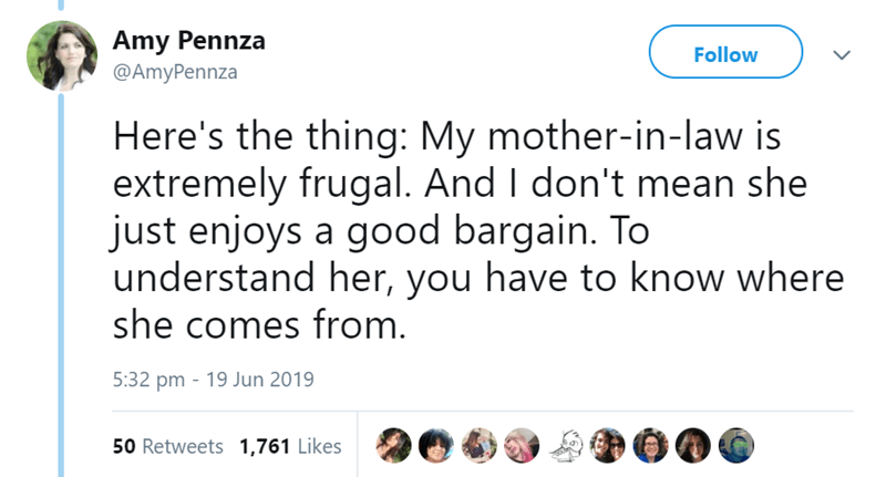 Text - Amy Pennza Follow @AmyPennza Here's the thing: My mother-in-law is extremely frugal. And I don't mean she just enjoys a good bargain. To understand her, you have to know where she comes from. 5:32 pm 19 Jun 2019 50 Retweets 1,761 Likes