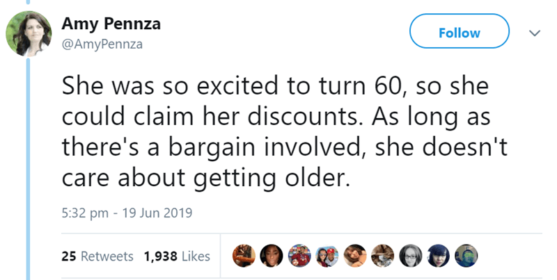 Text - Amy Pennza Follow @AmyPennza She was so excited to turn 60, so she could claim her discounts. As long as there's a bargain involved, she doesn't care about getting older. 5:32 pm 19 Jun 2019 25 Retweets 1,938 Likes