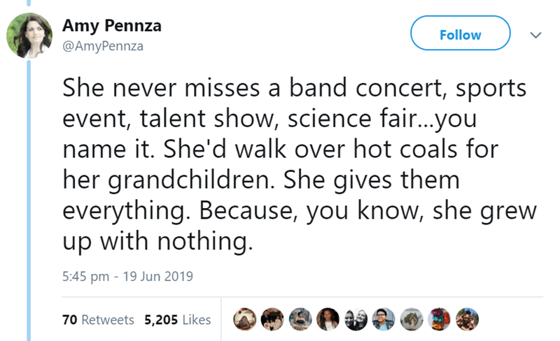 Text - Amy Pennza Follow @AmyPennza She never misses a band concert, sports event, talent show, science fair...you name it. She'd walk over hot coals for her grandchildren. She gives them everything. Because, you know, she grew up with nothing 5:45 pm 19 Jun 2019 70 Retweets 5,205 Likes