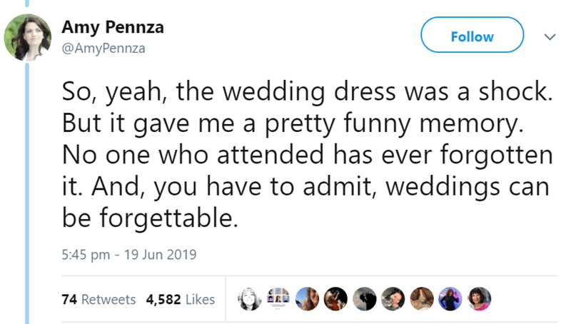 Text - Amy Pennza Follow @AmyPennza So, yeah, the wedding dress was a shock. But it gave me a pretty funny memory. No one who attended has ever forgotten it. And, you have to admit, weddings can be forgettable. 5:45 pm 19 Jun 2019 74 Retweets 4,582 Likes