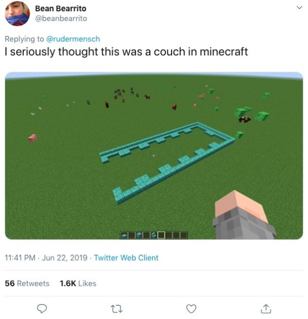 Text - Bean Bearrito @beanbearrito Replying to @rudermensch I seriously thought this was a couch in minecraft 11:41 PM Jun 22, 2019 Twitter Web Client 56 Retweets 1.6K Likes