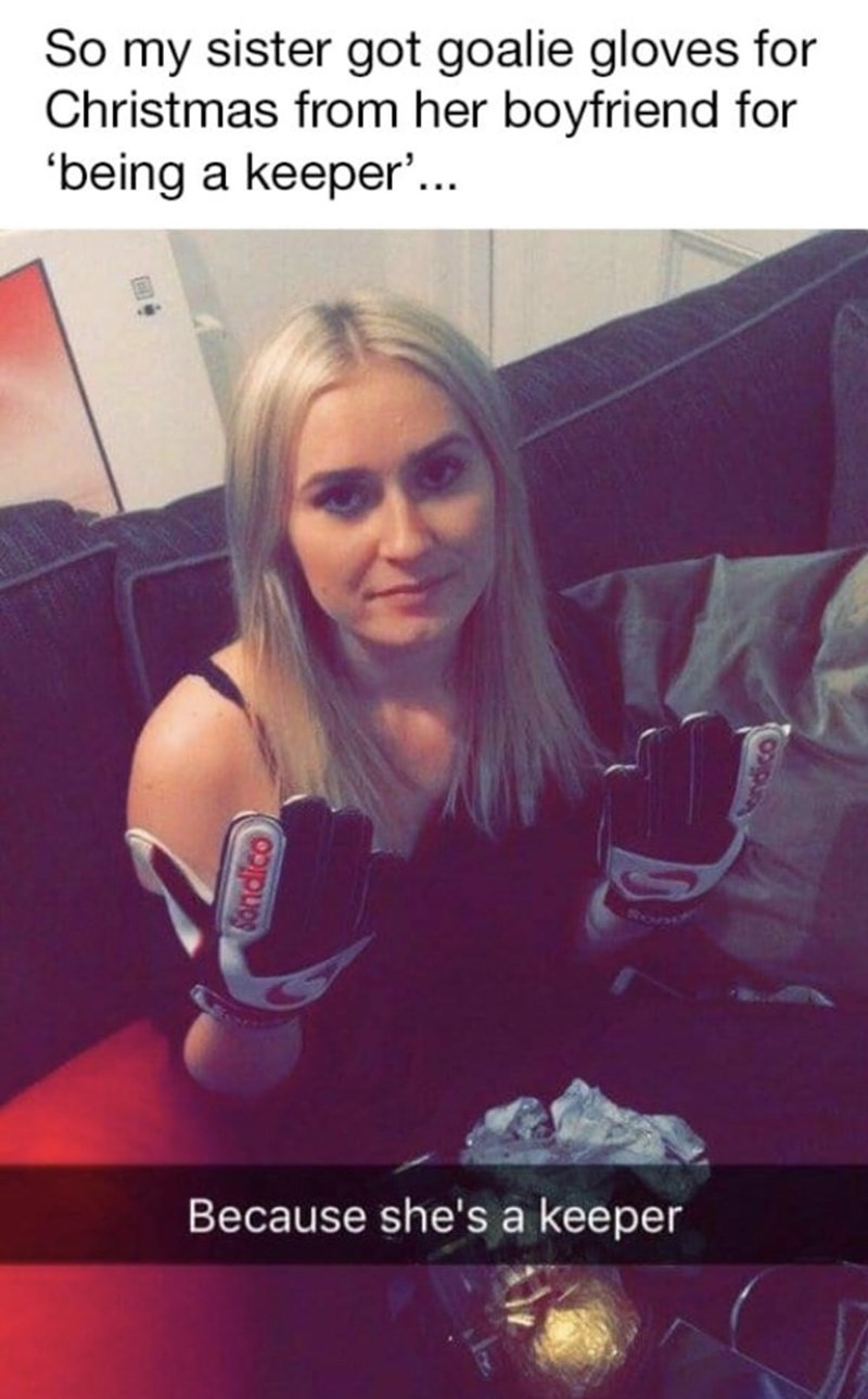 funny men - Photo caption - So my sister got goalie gloves for Christmas from her boyfriend for 'being a keeper'... Because she's a keeper Sondico
