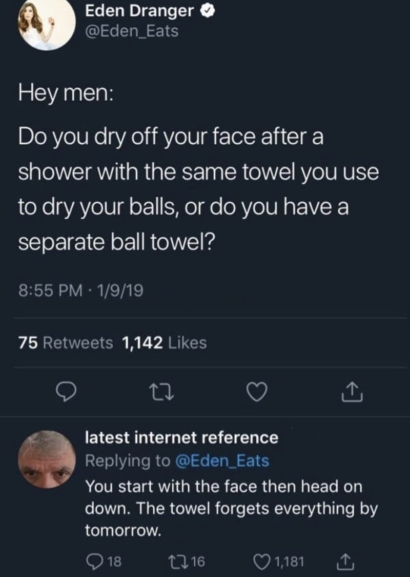 funny men - Text - Eden Dranger @Eden_Eats Hey men: Do you dry off your face after shower with the same towel you use to dry your balls, or do you have a separate ball towel? 8:55 PM 1/9/19 75 Retweets 1,142 Likes latest internet reference Replying to @Eden_Eats You start with the face then head on down. The towel forgets everything by tomorrow. 18 1,181 t16