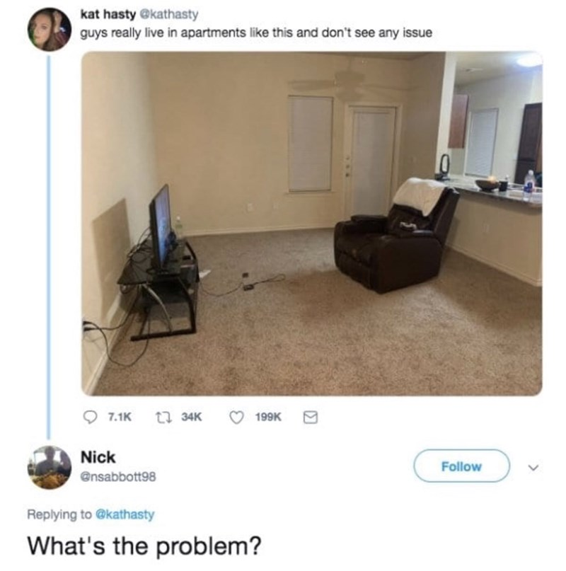 funny men - Property - kat hasty @kathasty guys really live in apartments like this and don't see any issue S t 34K 7.1K 199K Nick Follow @nsabbott98 Replying to @kathasty What's the problem?