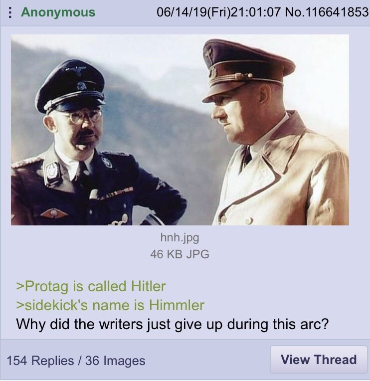 Poster - Anonymous 06/14/19(Fri)21:01:07 No.116641853 hnh.jpg 46 KB JPG >Protag is called Hitler >sidekick's name is Himmler Why did the writers just give up during this arc? View Thread 154 Replies/36 Images