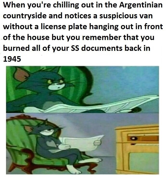 Cartoon - When you're chilling out in the Argentinian countryside and notices a suspicious van without a license plate hanging out in front of the house but you remember that you burned all of your SS documents back in 1945