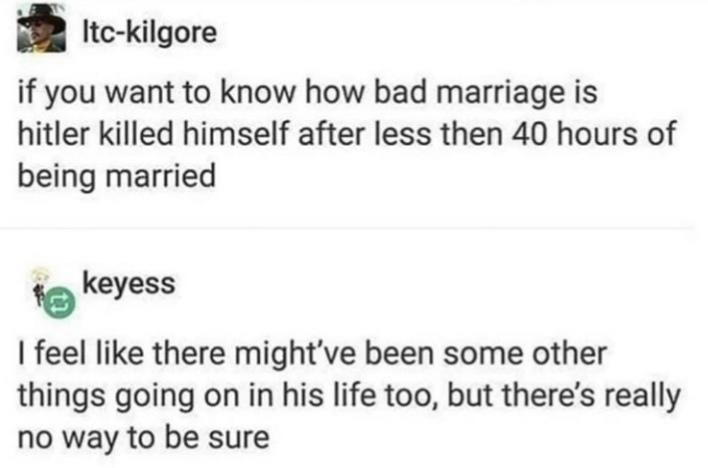 Text - Itc-kilgore if you want to know how bad marriage is hitler killed himself after less then 40 hours of being married keyess I feel like there might've been some other things going on in his life too, but there's really no way to be sure