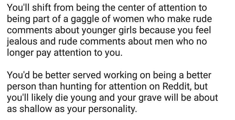 roasted - Text - You'll shift from being the center of attention to being part of a gaggle of women who make rude comments about younger girls because you feel jealous and rude comments about men who no longer pay attention to you. You'd be better served working on being a better person than hunting for attention on Reddit, but you'll likely die young and your grave will be about as shallow as your personality