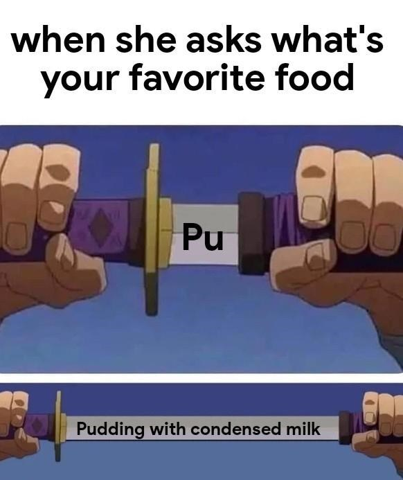 Meme - Hand - when she asks what's your favorite food Pu Pudding with condensed milk