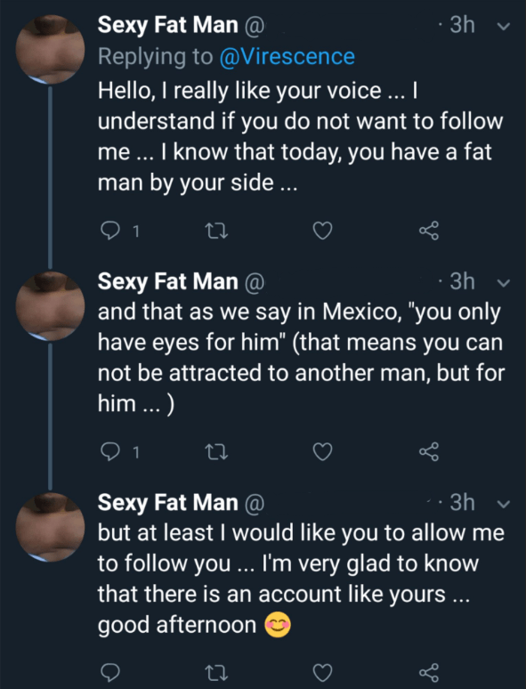 "cringe - Text - Sexy Fat Man@ Replying to @Virescence Hello, I really like your voice...I understand if you do not want to follow me ... I know that today, you have a fat man by your side .. 3h 2 1 Lo ti Sexy Fat Man@ and that as we say in Mexico, ""you only have eyes for him"" (that means you can not be attracted to another man, but for him ...)"