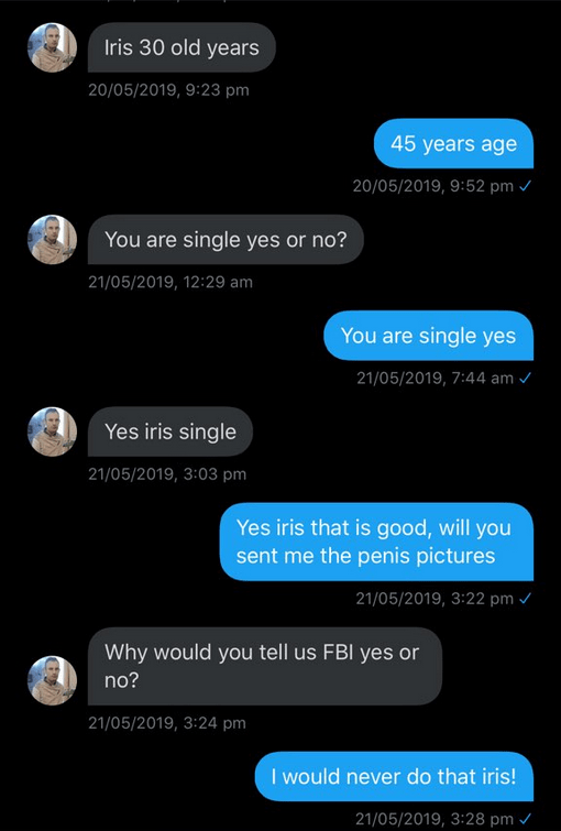cringe - Text - Iris 30 old years 20/05/2019, 9:23 pm 45 years age 20/05/2019, 9:52 pm You are single yes or no? 21/05/2019, 12:29 am You are single yes 21/05/2019, 7:44 am Yes iris single 21/05/2019, 3:03 pm Yes iris that is good, will you sent me the penis pictures 21/05/2019, 3:22 pm Why would you tell us FBI yes or no? 21/05/2019, 3:24 pm I would never do that iris! 21/05/2019, 3:28 pm