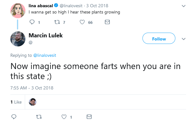 cringe - Text - lina abascal @linalovesit 3 Oct 2018 I wanna get so high I hear these plants growing t 7 66 Marcin Lulek Follow Replying to @linalovesit Now imagine someone farts when you are in this state;) 7:55 AM - 3 Oct 2018 1 Like 1
