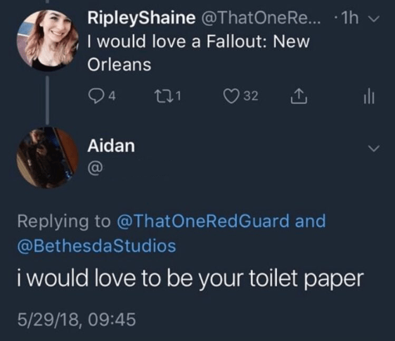 cringe - Text - RipleyShaine @ThatOne Re... .1h I would love a Fallout: New Orleans 4 32 Aidan Replying to @ThatOneRed Guard and @BethesdaStudios i would love to be your toilet paper 5/29/18, 09:45