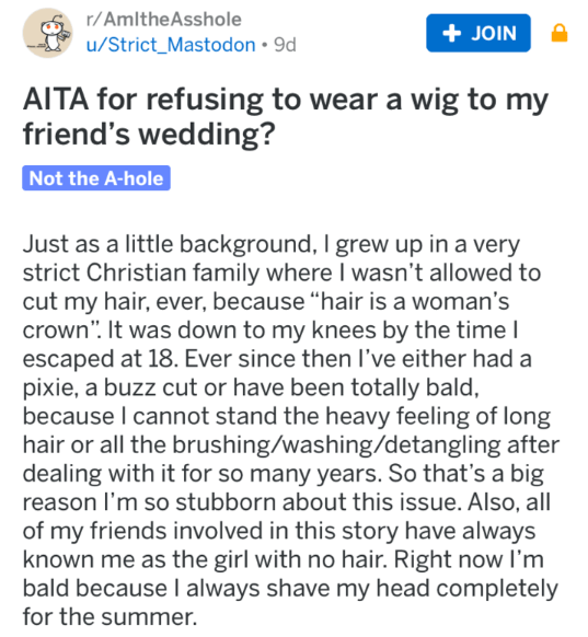 "monster bride story - Text - r/AmltheAsshole + JOIN u/Strict_Mastodon 9d AITA for refusing to wear a wig to my friend's wedding? Not the A-hole Just as a little background, I grew up in a very strict Christian family where I wasn't allowed to cut my hair, ever, because ""hair is a woman's crown"". It was down to my knees by the time I escaped at 18. Ever since then I've either had a pixie, a buzz cut or have been totally bald, because I cannot stand the heavy feeling of long hair"