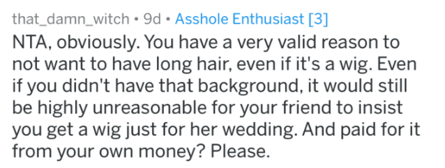 bridezilla story - Text - that_damn_witch 9d. Asshole Enthusiast [3] NTA, obviously. You have a very valid reason to not want to have long hair, even if it's a wig. Even if you didn't have that background, it would still be highly unreasonable for your friend to insist you get a wig just for her wedding. And paid for it from your own money? Please.