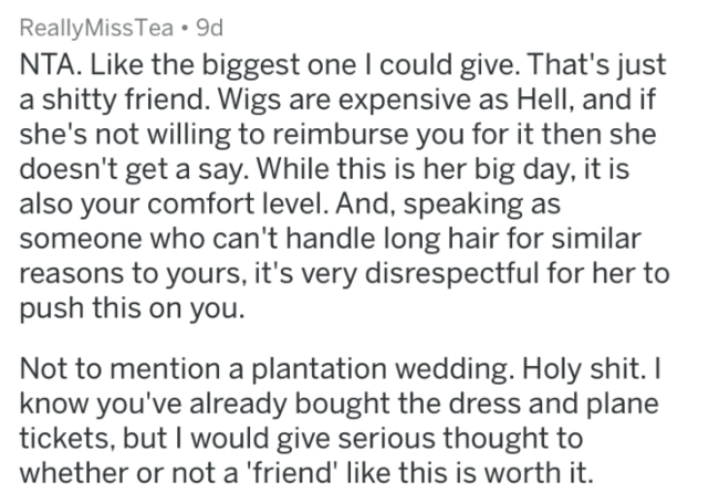 monster bride story - Text - ReallyMiss Tea 9d NTA. Like the biggest one I could give. That's just a shitty friend. Wigs are expensive as Hell, and if she's not willing to reimburse you for it then she doesn't get a say. While this is her big day, it is also your comfort level. And, speaking as someone who can't handle long hair for similar reasons to yours