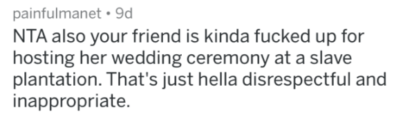 bridezilla story - Text - painfulmanet 9d NTA also your friend is kinda fucked up for hosting her wedding ceremony at a slave plantation. That's just hella disrespectful an inappropriate.