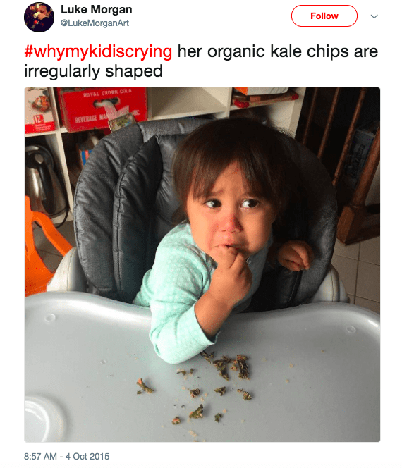 tweet - Child - Luke Morgan @LukeMorganArt Follow #whymykidiscrying her organic kale chips are irregularly shaped OYAL CROMR CLA BEVRAGE MA 8:57 AM 4 Oct 2015