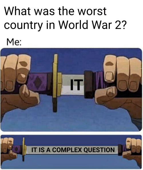 Meme - Hand - What was the worst country in World War 2? Me: IT IT IS A COMPLEX QUESTION