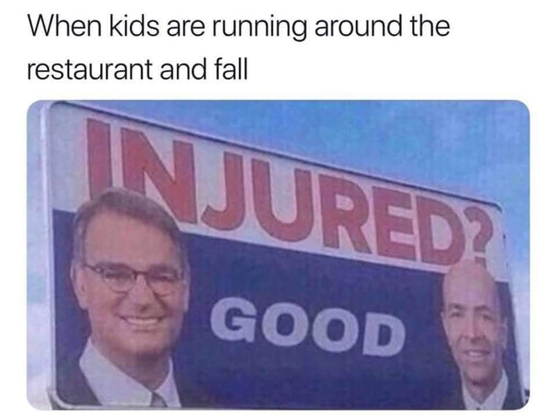 Meme - Text - When kids are running around the restaurant and fall INJURED? GOOD