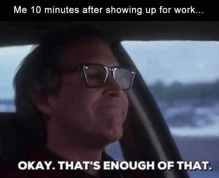 Meme - Eyewear - Me 10 minutes after showing up for work... OKAY. THAT'S ENOUGH OF THAT
