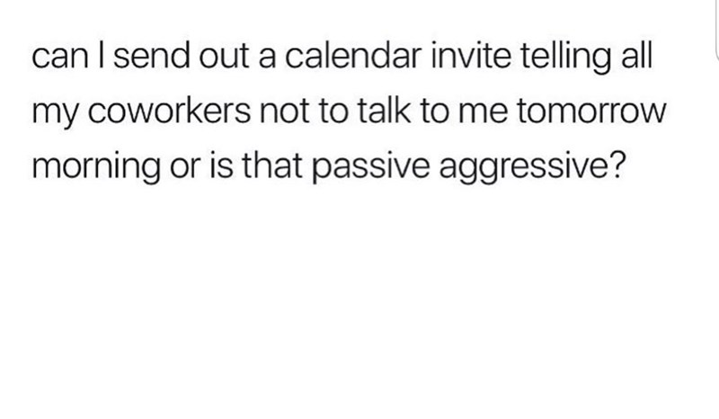 Meme - Text - can I send out a calendar invite telling all my coworkers not to talk to me tomorrow morning or is that passive aggressive?