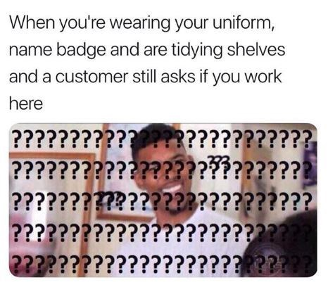 Meme - Text - When you're wearing your uniform, name badge and are tidying shelves and a customer still asks if you work here ???????????*?????????????? ?????????????????????????? ??????????????2A?????????? ???????????????????????? 2???????????????????®???®