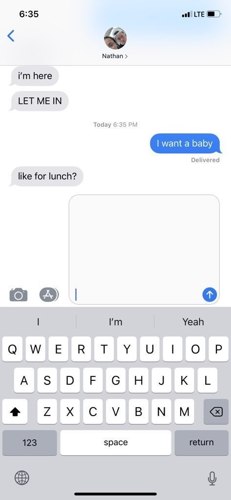 pregnant prank - Text - 6:35 lLTE Nathan i'm here LET ME IN Today 6:35 PM want a baby Delivered like for lunch? Yeah I'm W R O Y U P Q S G A F H J K L Z V B N M X 123 return space